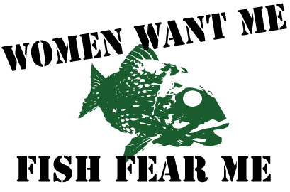 Stock Artwork - Fishing - Women Want Me Fish Fear Me